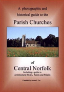 A photographic and historical guide to the Parish Churches of Central Norfolk Including a guide to Architectural Styles, Saints and Pulpits